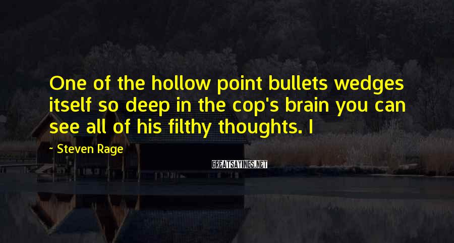 Steven Rage Sayings: One of the hollow point bullets wedges itself so deep in the cop's brain you