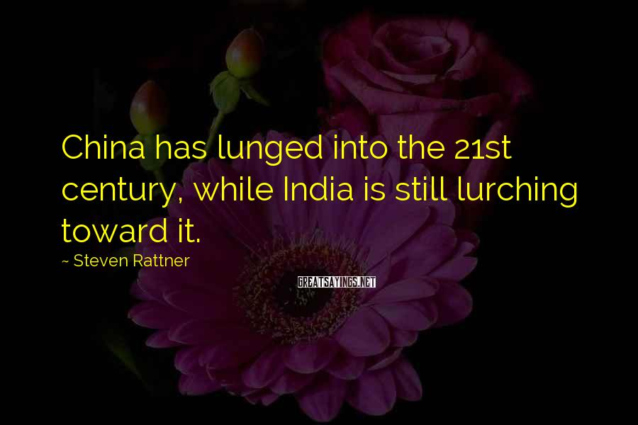 Steven Rattner Sayings: China has lunged into the 21st century, while India is still lurching toward it.