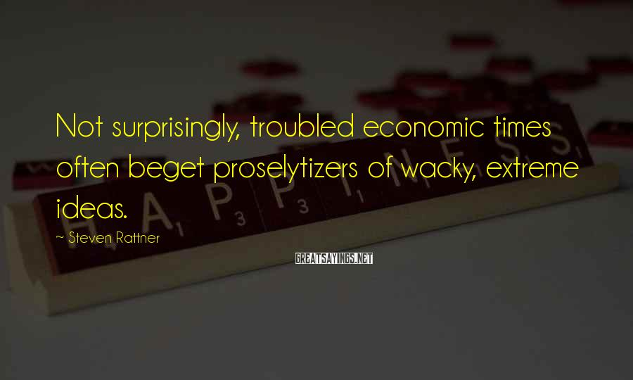 Steven Rattner Sayings: Not surprisingly, troubled economic times often beget proselytizers of wacky, extreme ideas.