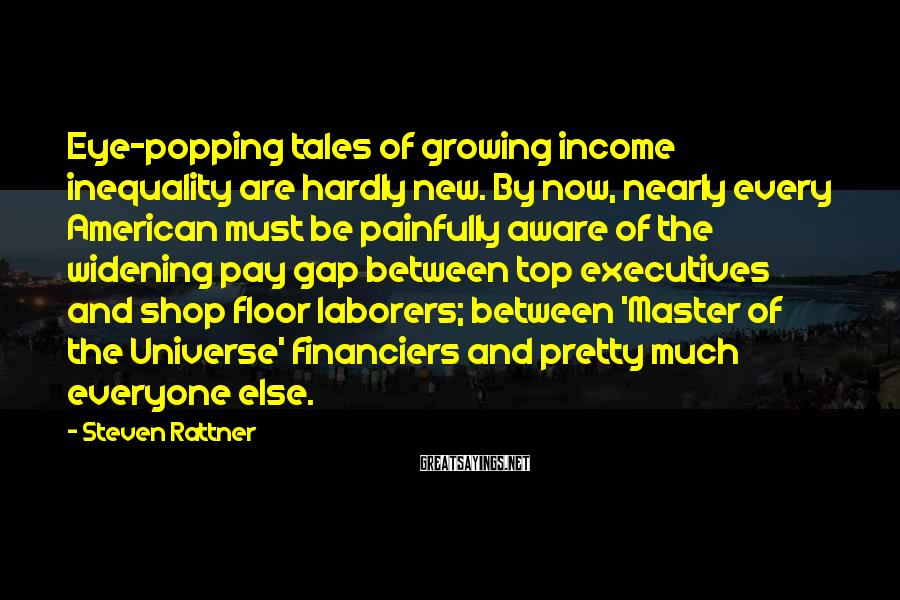 Steven Rattner Sayings: Eye-popping tales of growing income inequality are hardly new. By now, nearly every American must