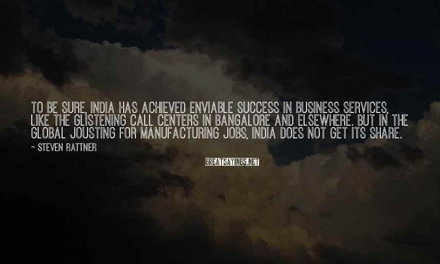 Steven Rattner Sayings: To be sure, India has achieved enviable success in business services, like the glistening call