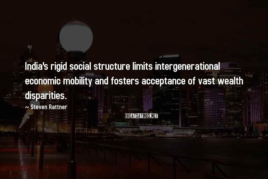 Steven Rattner Sayings: India's rigid social structure limits intergenerational economic mobility and fosters acceptance of vast wealth disparities.