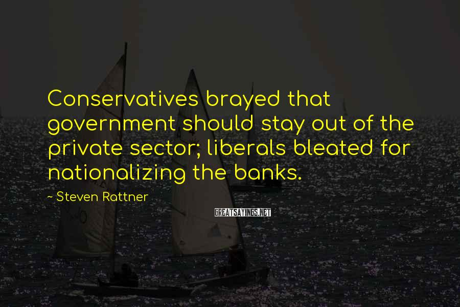 Steven Rattner Sayings: Conservatives brayed that government should stay out of the private sector; liberals bleated for nationalizing