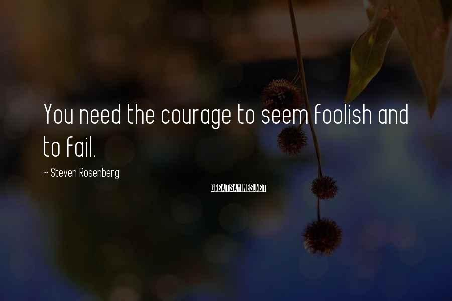 Steven Rosenberg Sayings: You need the courage to seem foolish and to fail.