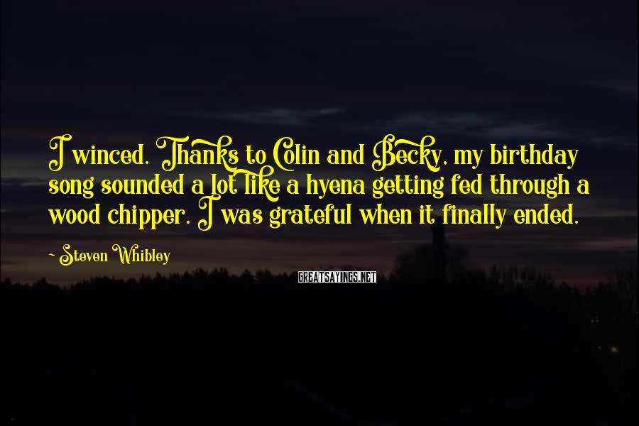Steven Whibley Sayings: I winced. Thanks to Colin and Becky, my birthday song sounded a lot like a