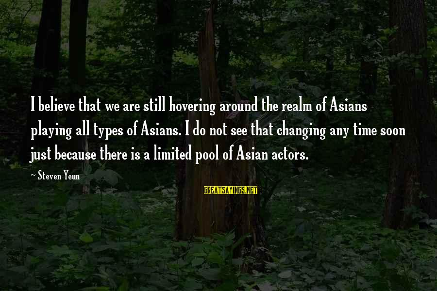 Steven Yeun Sayings By Steven Yeun: I believe that we are still hovering around the realm of Asians playing all types