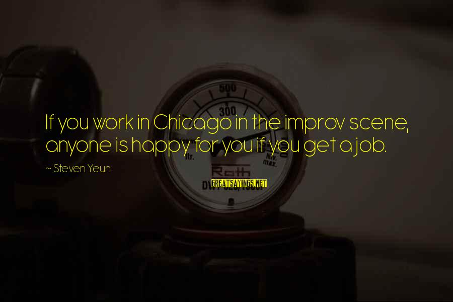 Steven Yeun Sayings By Steven Yeun: If you work in Chicago in the improv scene, anyone is happy for you if