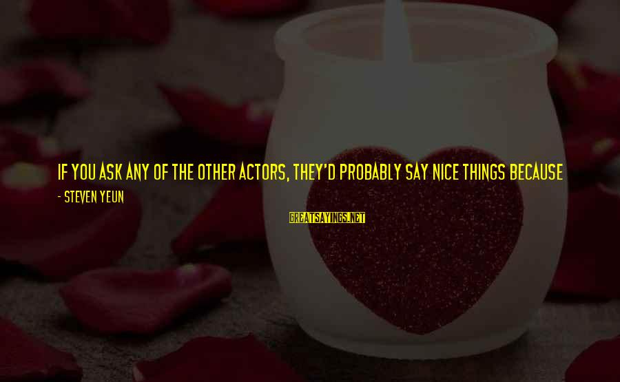 Steven Yeun Sayings By Steven Yeun: If you ask any of the other actors, they'd probably say nice things because they're