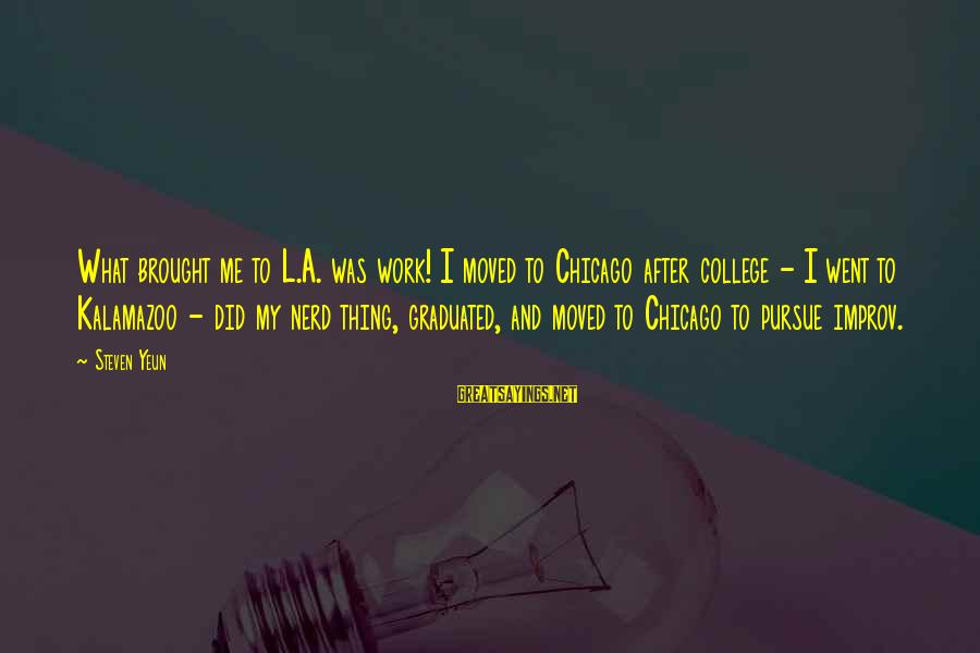 Steven Yeun Sayings By Steven Yeun: What brought me to L.A. was work! I moved to Chicago after college - I