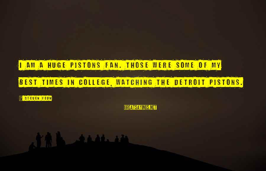 Steven Yeun Sayings By Steven Yeun: I am a huge Pistons fan. Those were some of my best times in college,