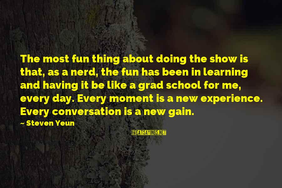 Steven Yeun Sayings By Steven Yeun: The most fun thing about doing the show is that, as a nerd, the fun
