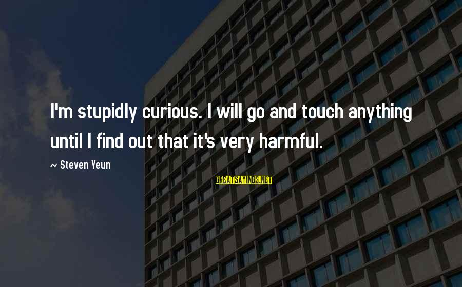 Steven Yeun Sayings By Steven Yeun: I'm stupidly curious. I will go and touch anything until I find out that it's