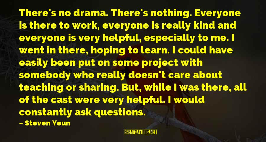 Steven Yeun Sayings By Steven Yeun: There's no drama. There's nothing. Everyone is there to work, everyone is really kind and