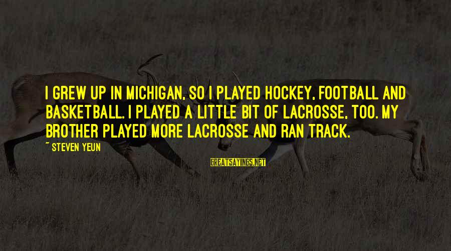 Steven Yeun Sayings By Steven Yeun: I grew up in Michigan, so I played hockey, football and basketball. I played a