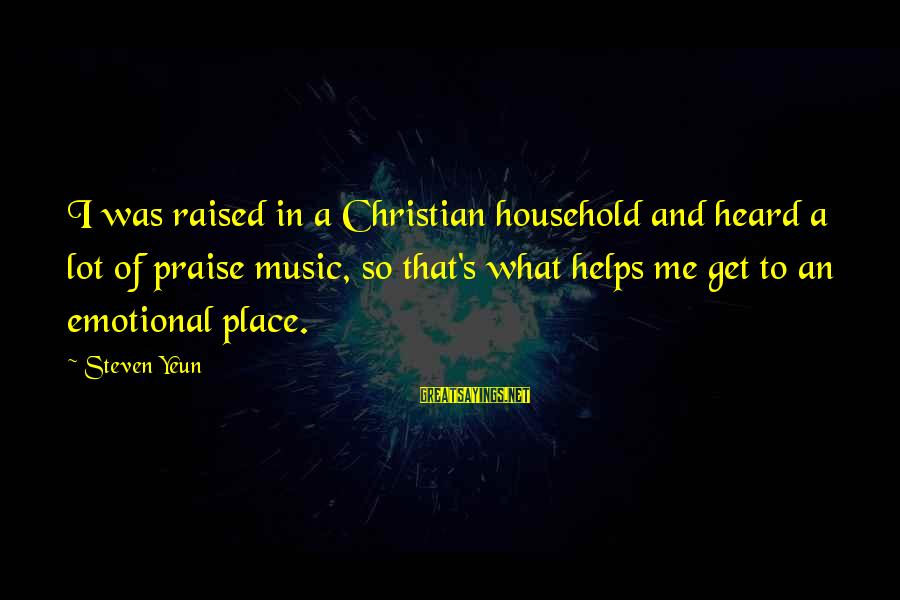 Steven Yeun Sayings By Steven Yeun: I was raised in a Christian household and heard a lot of praise music, so