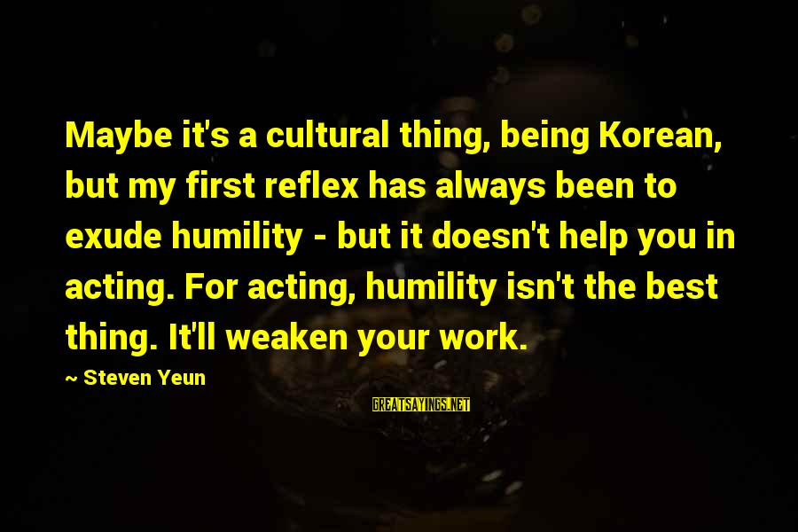 Steven Yeun Sayings By Steven Yeun: Maybe it's a cultural thing, being Korean, but my first reflex has always been to
