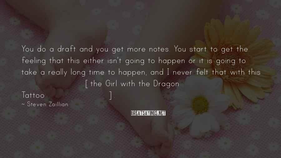 Steven Zaillian Sayings: You do a draft and you get more notes. You start to get the feeling