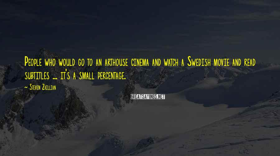 Steven Zaillian Sayings: People who would go to an arthouse cinema and watch a Swedish movie and read