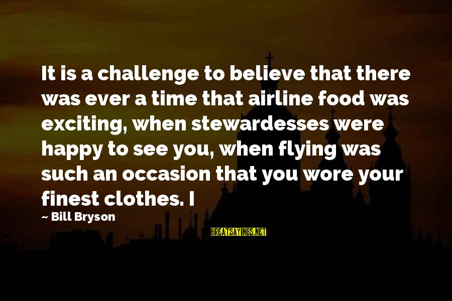 Stewardesses Sayings By Bill Bryson: It is a challenge to believe that there was ever a time that airline food