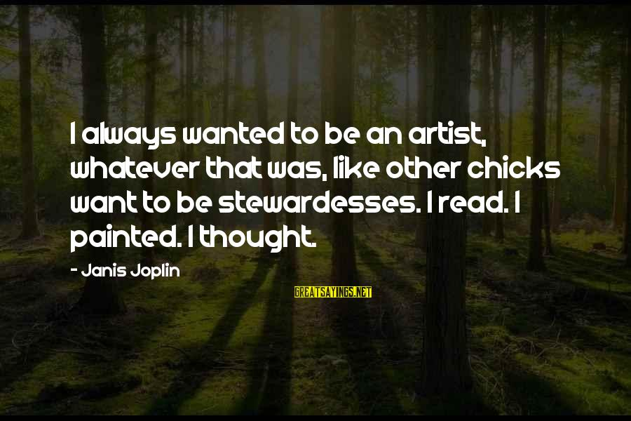 Stewardesses Sayings By Janis Joplin: I always wanted to be an artist, whatever that was, like other chicks want to