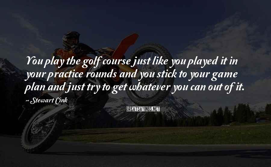 Stewart Cink Sayings: You play the golf course just like you played it in your practice rounds and