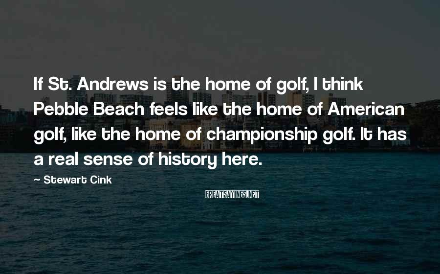 Stewart Cink Sayings: If St. Andrews is the home of golf, I think Pebble Beach feels like the