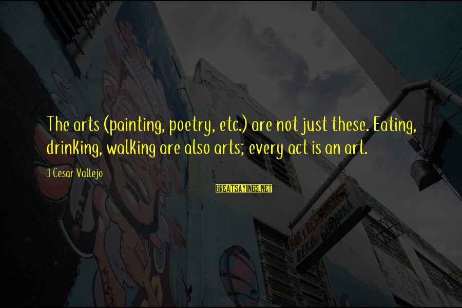 Stick Figure Music Sayings By Cesar Vallejo: The arts (painting, poetry, etc.) are not just these. Eating, drinking, walking are also arts;