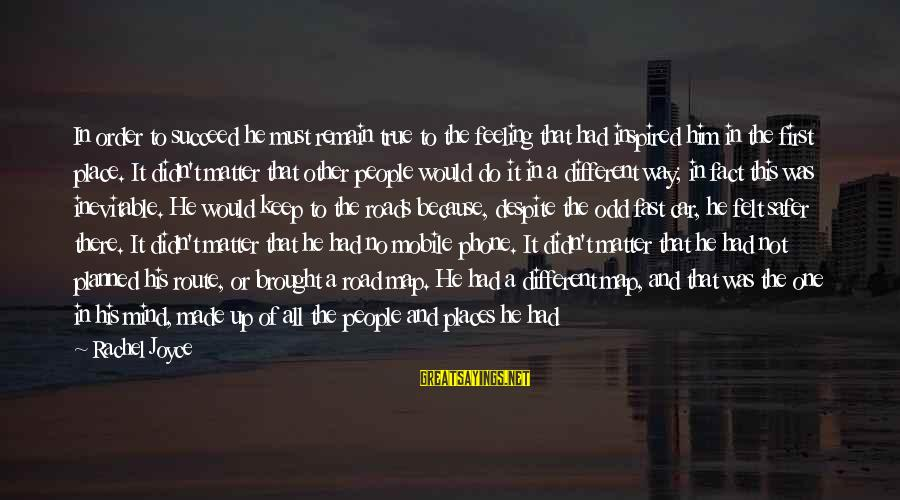 Stick To One Person Sayings By Rachel Joyce: In order to succeed he must remain true to the feeling that had inspired him