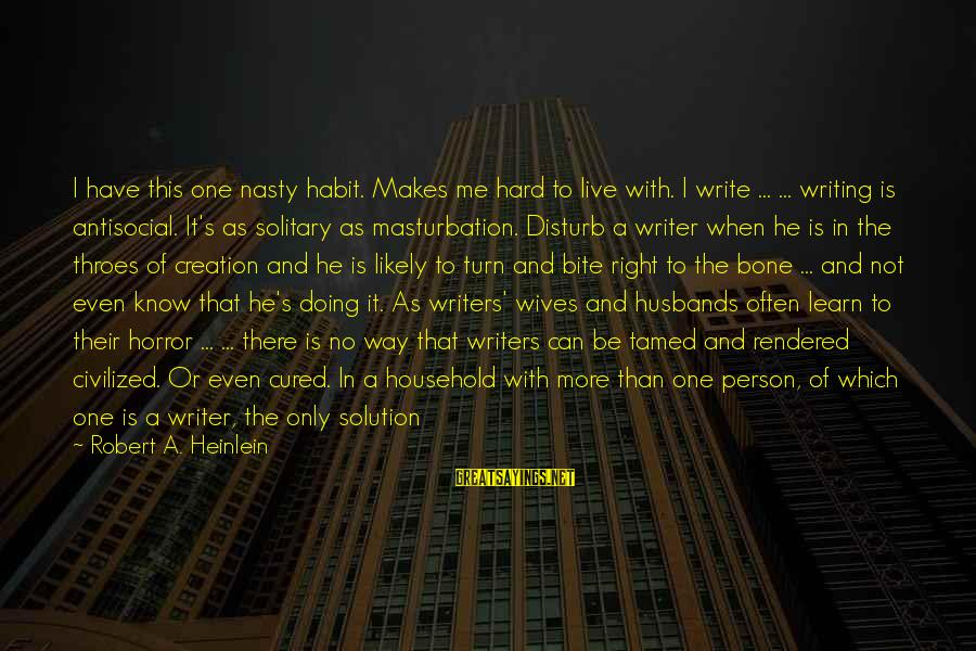 Stick To One Person Sayings By Robert A. Heinlein: I have this one nasty habit. Makes me hard to live with. I write ...