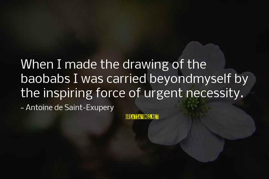 Stiff Arm Sayings By Antoine De Saint-Exupery: When I made the drawing of the baobabs I was carried beyondmyself by the inspiring