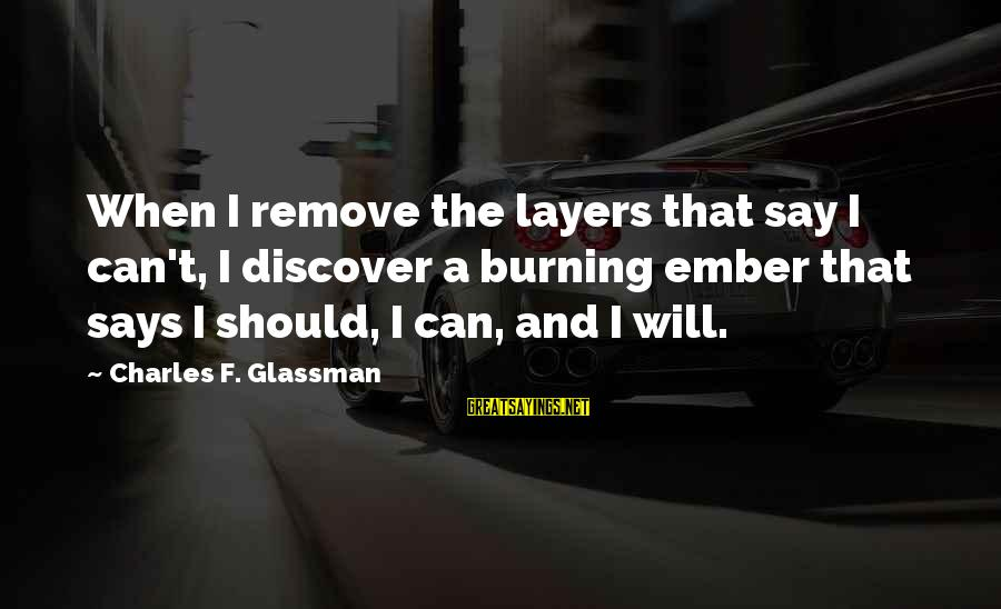 Stiff Arm Sayings By Charles F. Glassman: When I remove the layers that say I can't, I discover a burning ember that