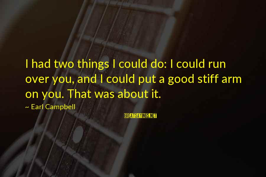 Stiff Arm Sayings By Earl Campbell: I had two things I could do: I could run over you, and I could