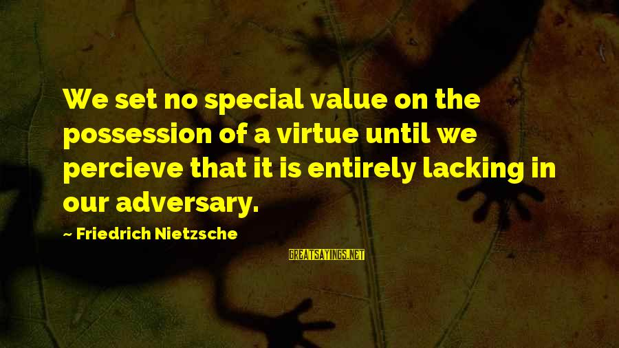 Stiff Arm Sayings By Friedrich Nietzsche: We set no special value on the possession of a virtue until we percieve that