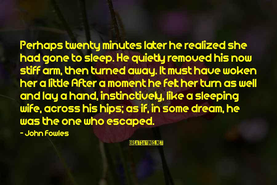 Stiff Arm Sayings By John Fowles: Perhaps twenty minutes later he realized she had gone to sleep. He quietly removed his