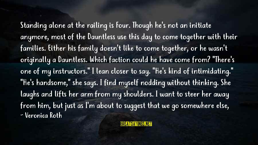 Stiff Arm Sayings By Veronica Roth: Standing alone at the railing is Four. Though he's not an initiate anymore, most of