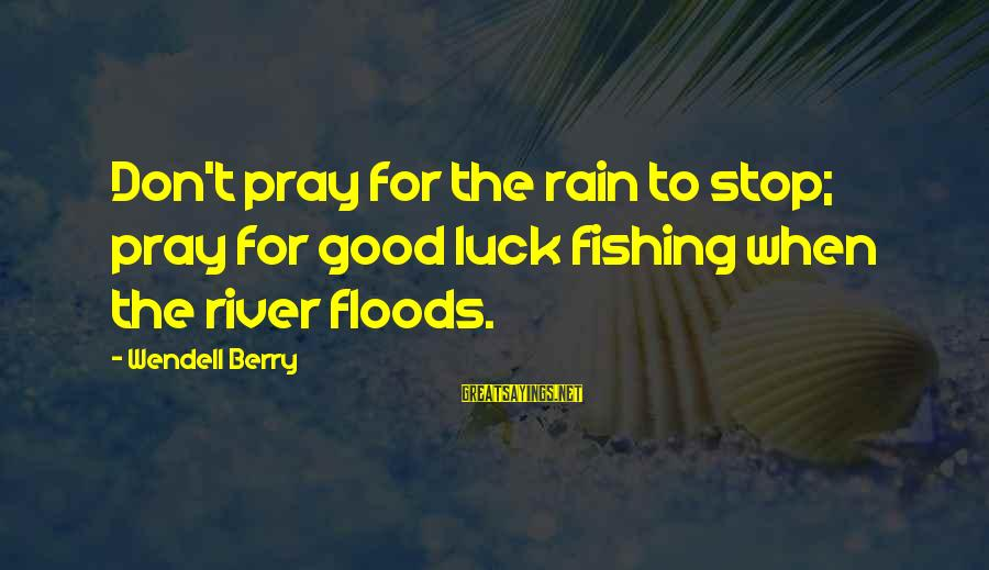 Stiff Arm Sayings By Wendell Berry: Don't pray for the rain to stop; pray for good luck fishing when the river