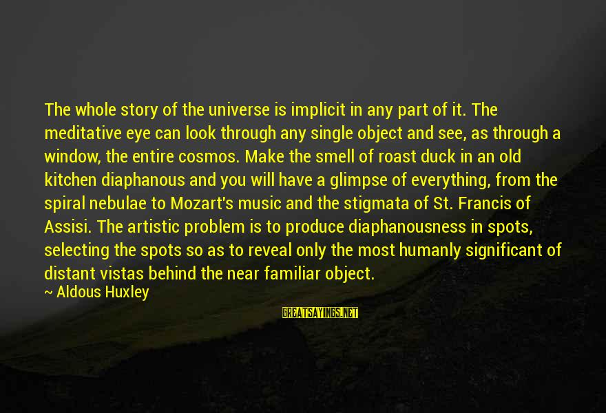 Stigmata Sayings By Aldous Huxley: The whole story of the universe is implicit in any part of it. The meditative