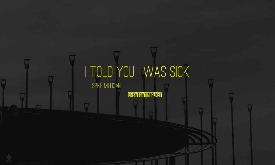 Stigmata Sayings By Spike Milligan: I told you I was sick.