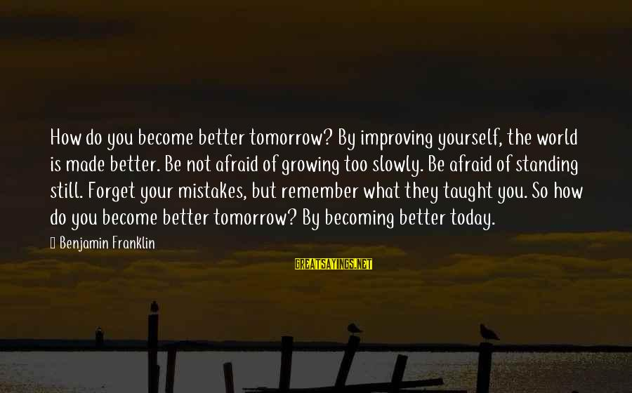 Still Becoming Sayings By Benjamin Franklin: How do you become better tomorrow? By improving yourself, the world is made better. Be