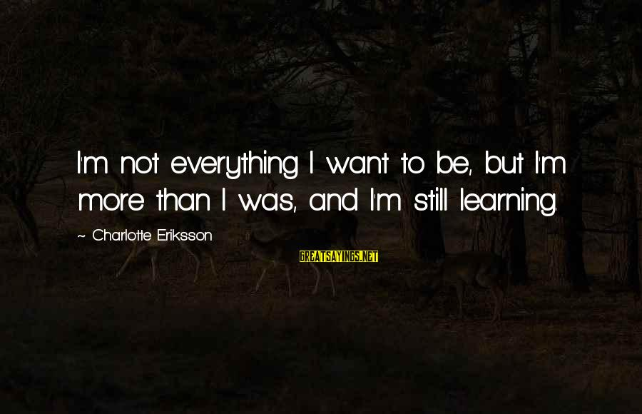 Still Becoming Sayings By Charlotte Eriksson: I'm not everything I want to be, but I'm more than I was, and I'm