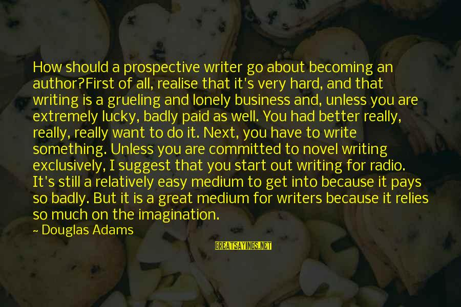 Still Becoming Sayings By Douglas Adams: How should a prospective writer go about becoming an author?First of all, realise that it's