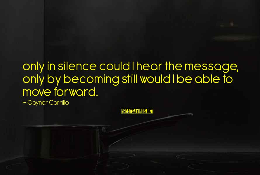 Still Becoming Sayings By Gaynor Carrillo: only in silence could I hear the message, only by becoming still would I be