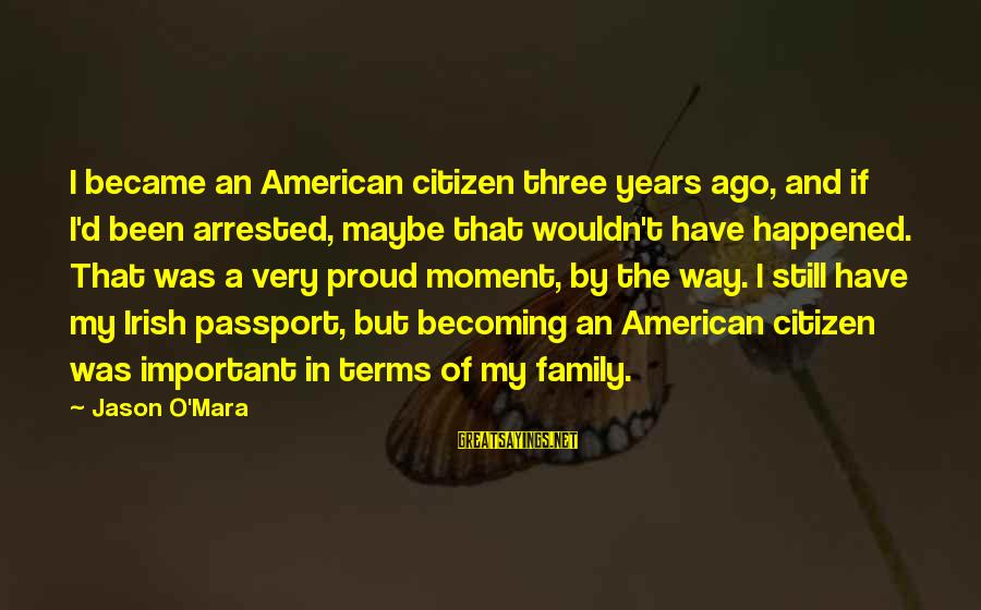 Still Becoming Sayings By Jason O'Mara: I became an American citizen three years ago, and if I'd been arrested, maybe that