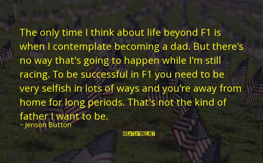 Still Becoming Sayings By Jenson Button: The only time I think about life beyond F1 is when I contemplate becoming a