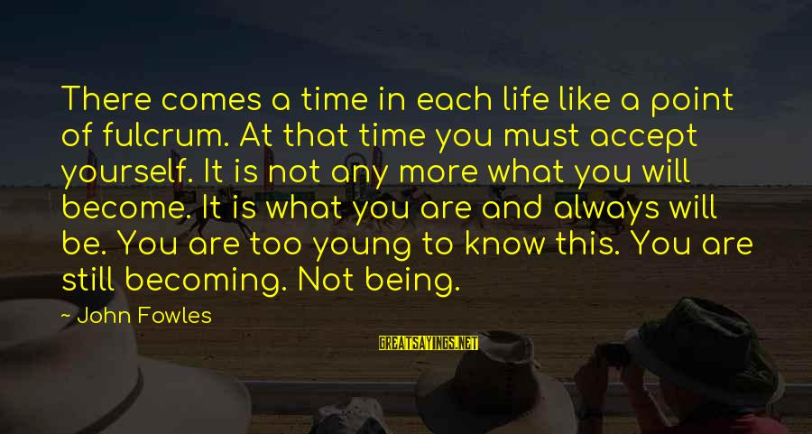 Still Becoming Sayings By John Fowles: There comes a time in each life like a point of fulcrum. At that time