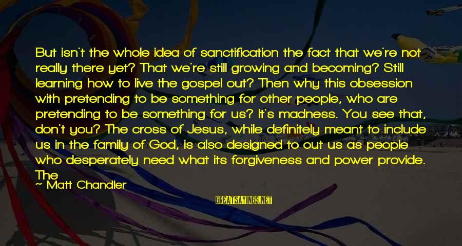 Still Becoming Sayings By Matt Chandler: But isn't the whole idea of sanctification the fact that we're not really there yet?