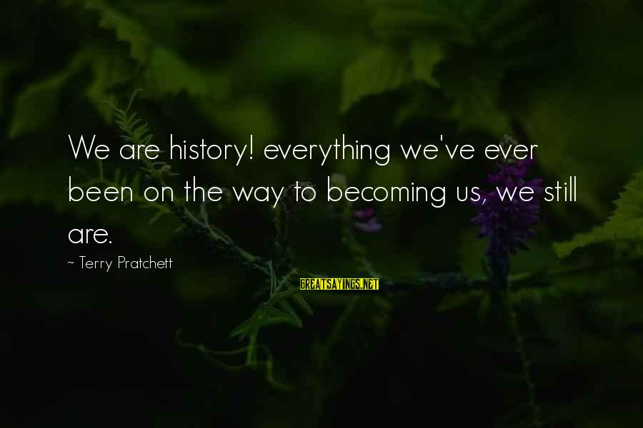 Still Becoming Sayings By Terry Pratchett: We are history! everything we've ever been on the way to becoming us, we still