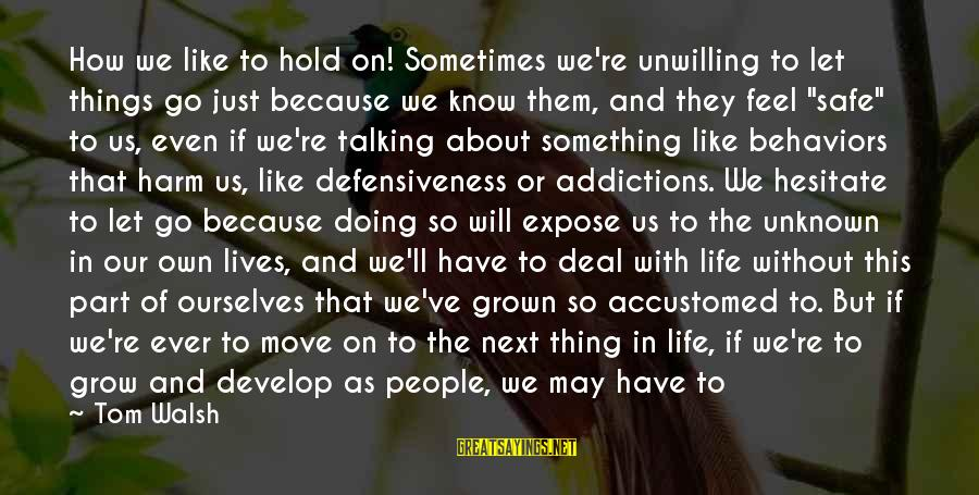 Still Becoming Sayings By Tom Walsh: How we like to hold on! Sometimes we're unwilling to let things go just because
