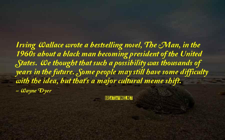 Still Becoming Sayings By Wayne Dyer: Irving Wallace wrote a bestselling novel, The Man, in the 1960s about a black man