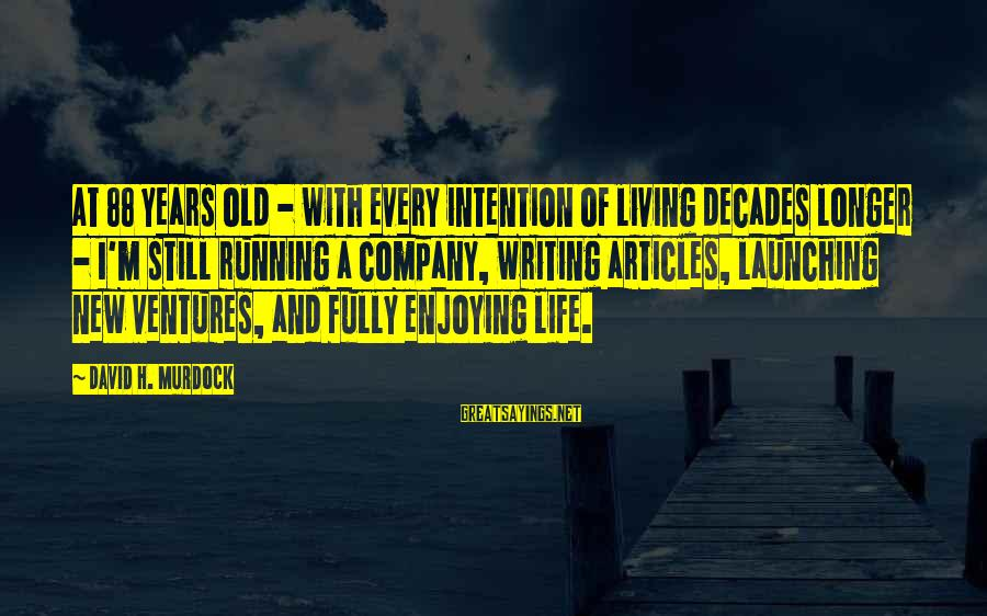 Still Enjoying Life Sayings By David H. Murdock: At 88 years old - with every intention of living decades longer - I'm still